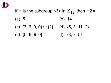 If H is the subgroup in Z 12, then H2 = (a) 5(b) 14 (c) {3, 6, 9, 0}  {2}(d) {5, 8, 11, 2} (e) {5, 6, 9, 0}(f) {3, 2, 5}
