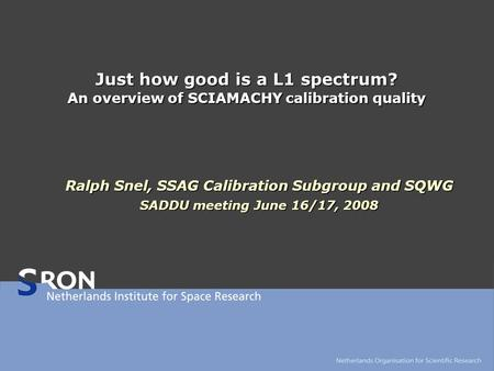 Just how good is a L1 spectrum? An overview of SCIAMACHY calibration quality Ralph Snel, SSAG Calibration Subgroup and SQWG SADDU meeting June 16/17, 2008.