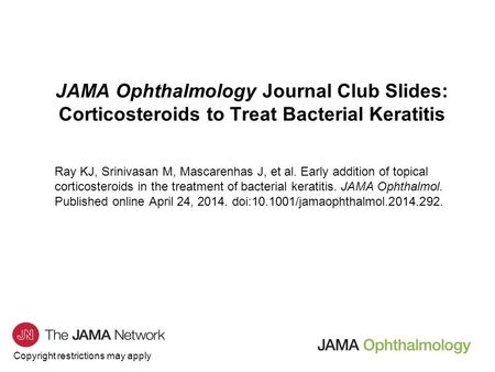 Copyright restrictions may apply JAMA Ophthalmology Journal Club Slides: Corticosteroids to Treat Bacterial Keratitis Ray KJ, Srinivasan M, Mascarenhas.