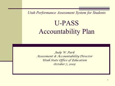 1 Utah Performance Assessment System for Students U-PASS Accountability Plan Judy W. Park Assessment & Accountability Director Utah State Office of Education.