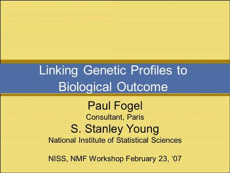Linking Genetic Profiles to Biological Outcome Paul Fogel Consultant, Paris S. Stanley Young National Institute of Statistical Sciences NISS, NMF Workshop.