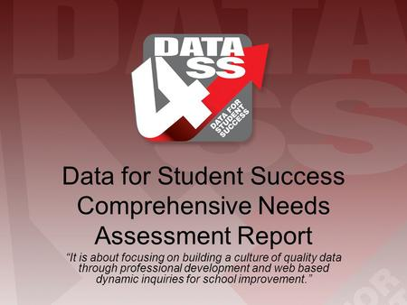 "Data for Student Success Comprehensive Needs Assessment Report ""It is about focusing on building a culture of quality data through professional development."