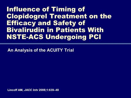 An Analysis of the ACUITY Trial Lincoff AM, JACC Intv 2008;1:639–48 Influence of Timing of Clopidogrel Treatment on the Efficacy and Safety of Bivalirudin.