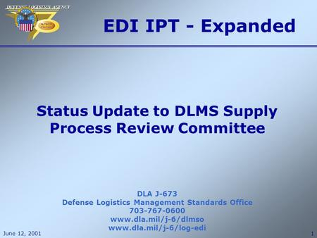 DEFENSE LOGISTICS AGENCY DEFENSE LOGISTICS AGENCY June 12, 20011 EDI IPT - Expanded DLA J-673 Defense Logistics Management Standards Office 703-767-0600.