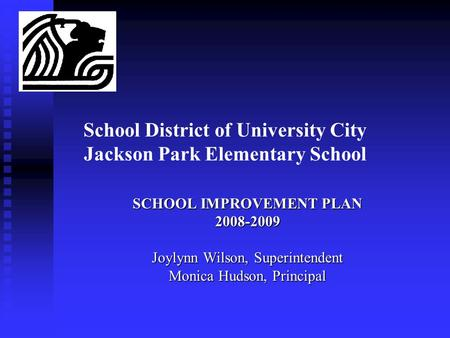 School District of University City Jackson Park Elementary School SCHOOL IMPROVEMENT PLAN 2008-2009 Joylynn Wilson, Superintendent Monica Hudson, Principal.