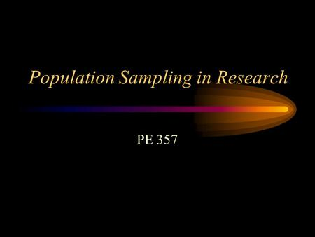 Population Sampling in Research PE 357. Participants? The research question will dictate the type of participants selected for the study Also need to.
