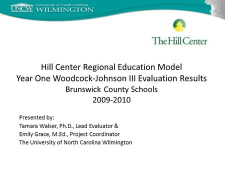Hill Center Regional Education Model Year One Woodcock-Johnson III Evaluation Results Brunswick County Schools 2009-2010 Presented by: Tamara Walser, Ph.D.,