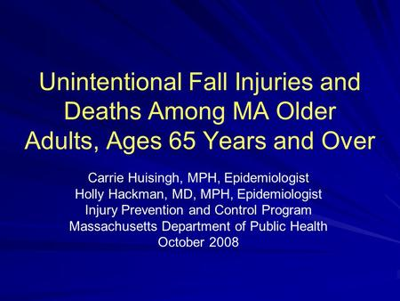 Unintentional Fall Injuries and Deaths Among MA Older Adults, Ages 65 Years and Over Carrie Huisingh, MPH, Epidemiologist Holly Hackman, MD, MPH, Epidemiologist.