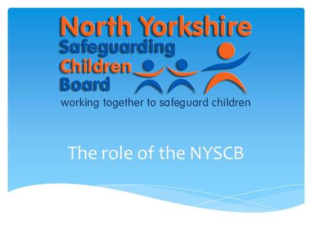 The role of the NYSCB. a)to coordinate what is done by each person or body represented on the Board for the purposes of safeguarding and promoting the.