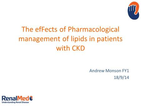 The efFects of Pharmacological management of lipids in patients with CKD Andrew Monson FY1 18/9/14.