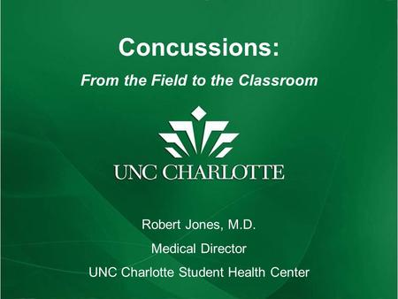 Concussions: From the Field to the Classroom Robert Jones, M.D. Medical Director UNC Charlotte Student Health Center.