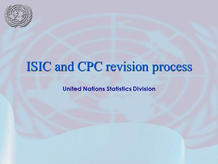 United Nations Statistics Division ISIC and CPC revision process.