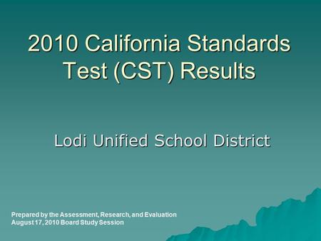 2010 California Standards Test (CST) Results Lodi Unified School District Prepared by the Assessment, Research, and Evaluation August 17, 2010 Board Study.
