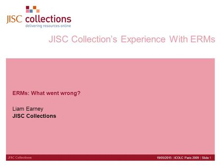 JISC Collections 19/05/2015 | ICOLC Paris 2009 | Slide 1 JISC Collection's Experience With ERMs ERMs: What went wrong? Liam Earney JISC Collections.