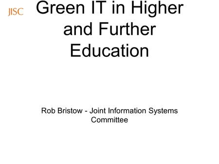 Green IT in Higher and Further Education Rob Bristow - Joint Information Systems Committee.
