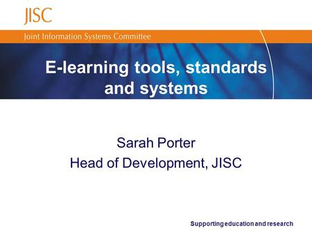 Supporting education and research E-learning tools, standards and systems Sarah Porter Head of Development, JISC.