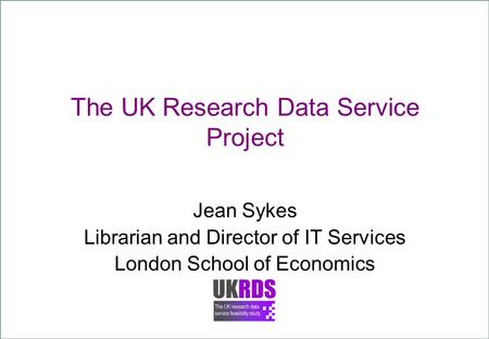 The UK Research Data Service Project Jean Sykes Librarian and Director of IT Services London School of Economics.