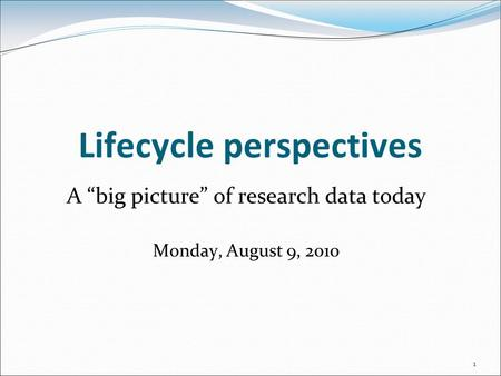 "Lifecycle perspectives A ""big picture"" of research data today Monday, August 9, 2010 1."