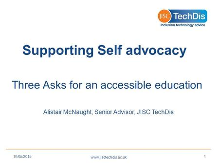 Supporting Self advocacy Three Asks for an accessible education Alistair McNaught, Senior Advisor, JISC TechDis www.jisctechdis.ac.uk 19/05/20151.