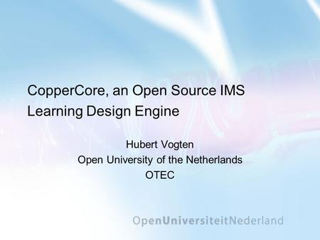 CopperCore, an Open Source IMS Learning Design Engine Hubert Vogten Open University of the Netherlands OTEC.