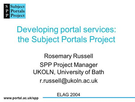 Developing portal services: the Subject Portals Project Rosemary Russell SPP Project Manager UKOLN, University of Bath