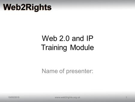 Web 2.0 and IP Training Module Name of presenter: 19/05/20151www.web2rights.org.uk.