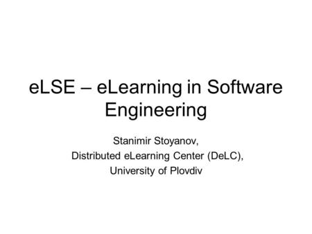 ELSE – eLearning in Software Engineering Stanimir Stoyanov, Distributed eLearning Center (DeLC), University of Plovdiv.