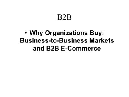 B2B Why Organizations Buy: Business-to-Business Markets and B2B E-Commerce.
