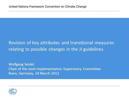 Revision of key attributes and transitional measures relating to possible changes in the JI guidelines Wolfgang Seidel, Chair of the Joint Implementation.