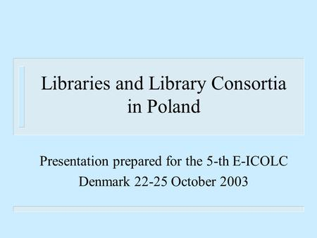 Libraries and Library Consortia in Poland Presentation prepared for the 5-th E-ICOLC Denmark 22-25 October 2003.