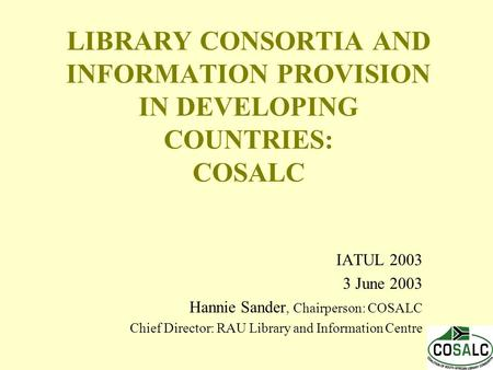 LIBRARY CONSORTIA AND INFORMATION PROVISION IN DEVELOPING COUNTRIES: COSALC IATUL 2003 3 June 2003 Hannie Sander, Chairperson: COSALC Chief Director: RAU.