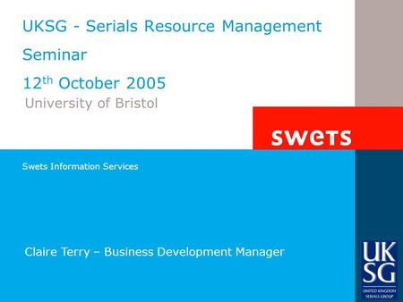 Swets Information Services UKSG - Serials Resource Management Seminar 12 th October 2005 University of Bristol Claire Terry – Business Development Manager.
