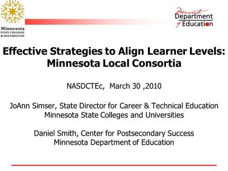 Effective Strategies to Align Learner Levels: Minnesota Local Consortia NASDCTEc, March 30,2010 JoAnn Simser, State Director for Career & Technical Education.