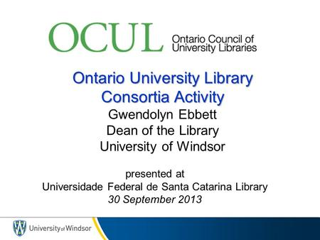 Ontario University Library Consortia Activity Ontario University Library Consortia Activity Gwendolyn Ebbett Dean of the Library University of Windsor.