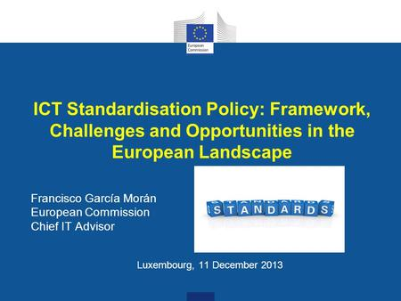 ICT Standardisation Policy: Framework, Challenges and Opportunities in the European Landscape Francisco García Morán European Commission Chief IT Advisor.