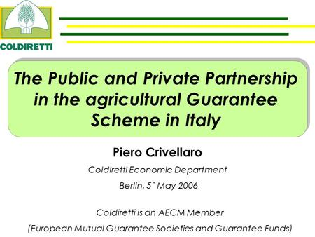 Piero Crivellaro Coldiretti Economic Department Berlin, 5° May 2006 The Public and Private Partnership in the agricultural Guarantee Scheme in Italy Coldiretti.