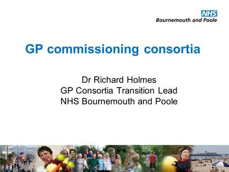 GP commissioning consortia Dr Richard Holmes GP Consortia Transition Lead NHS Bournemouth and Poole.