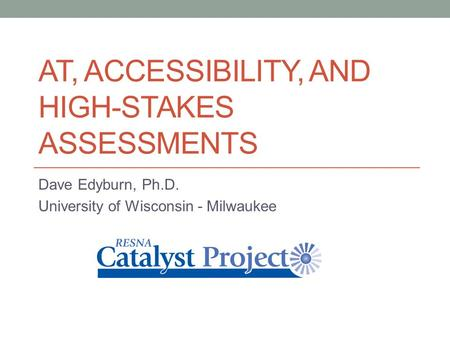 AT, ACCESSIBILITY, AND HIGH-STAKES ASSESSMENTS Dave Edyburn, Ph.D. University of Wisconsin - Milwaukee.