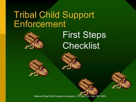 Tribal Child Support Enforcement First Steps Checklist National Tribal Child Support Association - PO Box 154 - Ada, OK 74821.