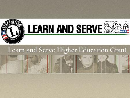 Learn and Serve Higher Education Grant. What is the purpose of Learn and Serve America? Learn and Serve America supports service- learning programs in.