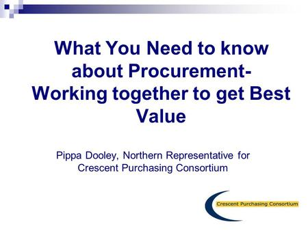What You Need to know about Procurement- Working together to get Best Value   Pippa Dooley, Northern Representative for Crescent Purchasing Consortium.