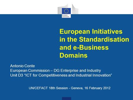 "European Initiatives in the Standardisation and e-Business Domains Antonio Conte European Commission – DG Enterprise and Industry Unit D3 ""ICT for Competitiveness."