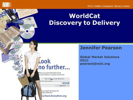 OCLC Online Computer Library Center WorldCat Discovery to Delivery Jennifer Pearson Global Market Solutions OCLC