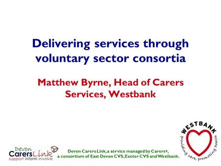 Delivering services through voluntary sector consortia Matthew Byrne, Head of Carers Services, Westbank Devon Carers Link, a service managed by Carers+,