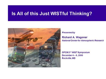 Is All of this Just WISTful Thinking? Presented by Richard A. Wagoner National Center for Atmospheric Research OFCM 2 nd WIST Symposium December 4 – 6,