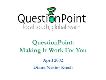 April 2002 Diane Nester Kresh QuestionPoint: Making It Work For You.