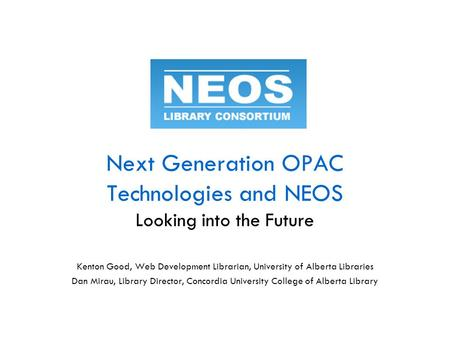 Next Generation OPAC Technologies and NEOS Looking into the Future Kenton Good, Web Development Librarian, University of Alberta Libraries Dan Mirau, Library.