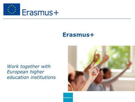 Erasmus+ Work together with European higher education institutions Erasmus+