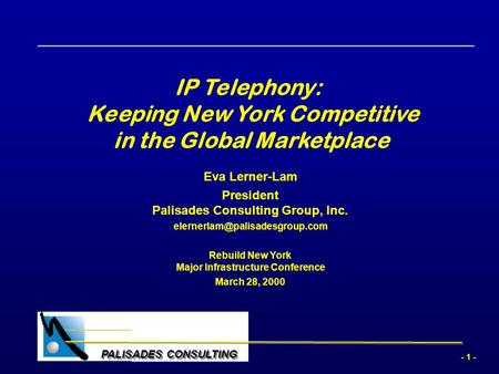 - 1 - PALISADES CONSULTING IP Telephony: Keeping New York Competitive in the Global Marketplace Eva Lerner-Lam President Palisades Consulting Group, Inc.