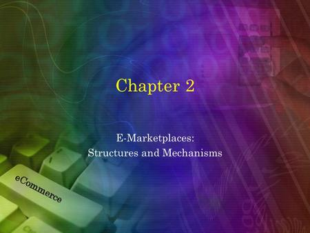 Chapter 2 E-Marketplaces: Structures and Mechanisms.